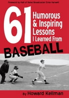 61 Humorous & Inspiring Lessons I Learned From Baseball by Howard Kellman