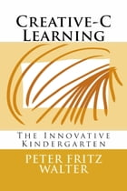 Creative-C Learning: The Innovative Kindergarten by Peter Fritz Walter