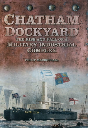Chatham Dockyard The Rise and Fall of a Military Industrial Complex