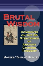 Brutal Wisdom: Comments on the 36 Strategies of Ancient Chinese Thought by Master Dutch Hinkle