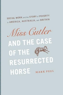 Book Miss Cutler and the Case of the Resurrected Horse: Social Work and the Story of Poverty in America… by Mark Peel