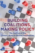 Building Coalitions, Making Policy: The Politics of the Clinton, Bush, and Obama Presidencies
