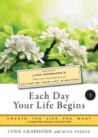 Each Day Your Life Begins, Part Five: Create the Life You Want, A Hampton Roads Collection by Grabhorn, Lynn
