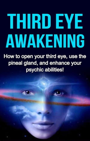 Third Eye Awakening: How to open your third eye, use the pineal gland, and enhance your psychic abilities!