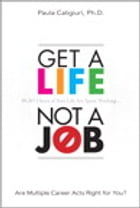 Get a Life, Not a Job: Are Multiple Career Acts Right for You? (Mini EBook) by Paula Caligiuri PhD