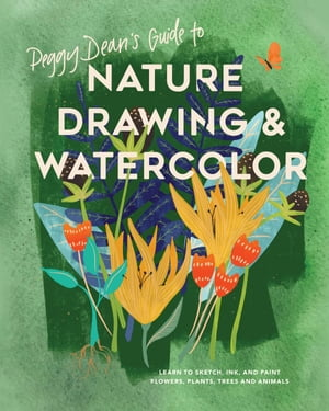Peggy Dean's Guide to Nature Drawing and Watercolor: Learn to Sketch, Ink, and Paint Flowers, Plants, Trees, and Animals by Peggy Dean
