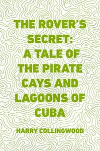 The Rover's Secret: A Tale of the Pirate Cays and Lagoons of Cuba