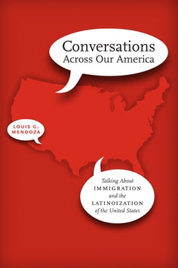 Book Conversations Across Our America: Talking About Immigration and the Latinoization of the United… by Louis G. Mendoza