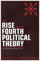 The Rise of the Fourth Political Theory: The Fourth Political Theory vol. II by Alexander Dugin