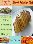 Simple & Practical Starch Solution Diet: Over 150 Filling Refreshing Non Fattening Recipes by Ian Bieber