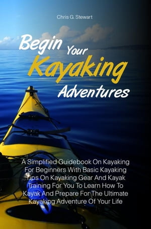 Begin Your Kayaking Adventures A Simplified Guidebook On Kayaking For Beginners With Basic Kayaking Tips On Kayaking Gear And Kayak Training For You T