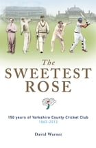 The SWEETEST ROSE: 150 years of Yorkshire County Cricket Club 1863-2013 by David Warner