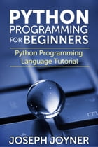 Python Programming For Beginners: Python Programming Language Tutorial by Joseph Joyner
