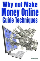Why not Make Money Online and Guide Techniques by Robert Carr