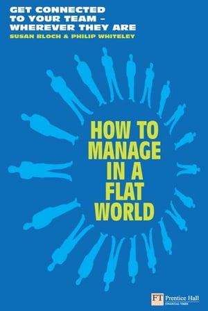 How to Manage in a Flat World Get connected to your team - wherever they are