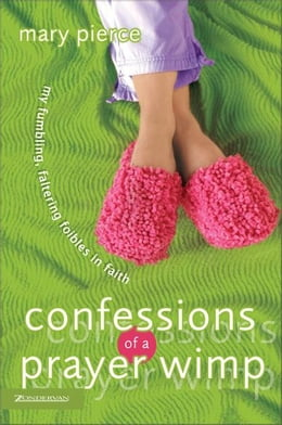 Book Confessions of a Prayer Wimp: My Fumbling, Faltering Foibles in Faith by Mary Pierce