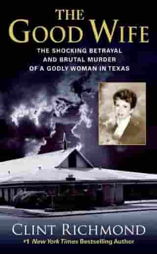 The Good Wife: The Shocking Betrayal and Brutal Murder of a Godly Woman in Texas by Clint Richmond