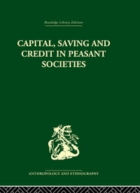 Capital, Saving and Credit in Peasant Societies: Studies from Asia, Oceania, the Caribbean and…
