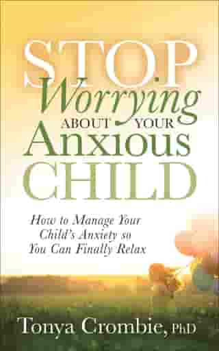 Stop Worrying About Your Anxious Child: How to Manage Your Child's Anxiety so You Can Finally Relax by Tonya Crombie