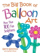 The Big Book of Balloon Art: More Than 100 Fun Sculptures by Gerry Giovinco