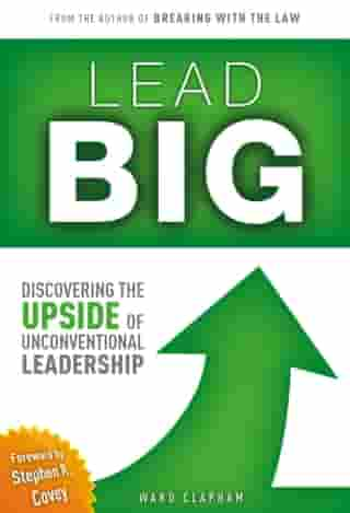 Lead Big: Discovering the Upside of Unconventional Leadership by Ward Clapham