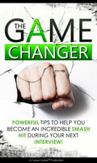 The Game Changer: Powerful Tips to Help You Become An Incredible Smash Hit During Your Next Interview by Career Clicker