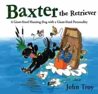 Baxter the Retriever: A Giant-Sized Hunting Dog with a Giant-Sized Personality by John Troy
