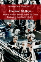 The Next 30 Days: How a Nation Rebuilt in the 30 Days Following the Death of JFK by Howard Brinkley