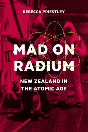 Mad on Radium New Zealand in the Atomic Age