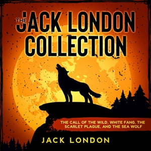 The Jack London Collection: The Call of the Wild, White Fang, The Scarlet Plague, and The Sea Wolf