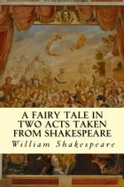 A Fairy Tale in Two Acts Taken from Shakespeare by William Shakespeare