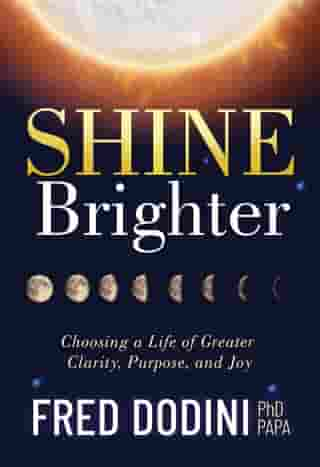 Shine Brighter: Choosing a Life of Greater Clarity, Purpose, and Joy