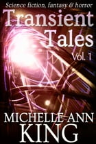 Transient Tales Volume 1: 11 short stories of science fiction, fantasy & horror by Michelle Ann King