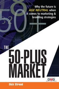 The 50 Plus Market: Why the Future is Age-Neutral When it Comes to Marketing and Branding Strategies