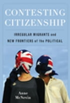 Contesting Citizenship: Irregular Migrants and New Frontiers of the Political by Anne McNevin