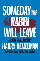 Someday the Rabbi Will Leave by Harry Kemelman