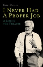 I Never Had a Proper Job: A Life in the Theatre by Barry Cassin