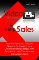 Video Strategies To Help Sales: Improve Sales And Increase Revenue By Boosting Your Online Marketing Strategy With Business Videos T by Travis D. Morgan