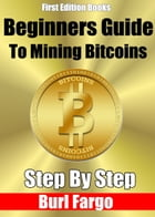 Beginners Guide to Mining Bitcoins: Step By Step by Burl Fargo
