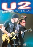 U2 - Uncensored On the Record by Jeff Maitland and James McCarthy