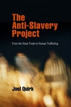 The Anti-Slavery Project: From the Slave Trade to Human Trafficking by Joel Quirk