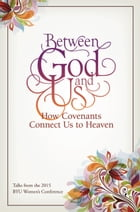 Between God and Us: How Covenants Connect Us to Heaven: Talks from the 2015 BYU Women's Conference by Compilation
