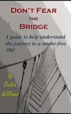 Don't Fear the Bridge: A guide to help understand the journey to a smoke-free life by Delain Williams