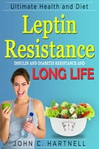 Leptin Resistance: Insulin Resistance Diabetes and Long Life by John C. Hartnell