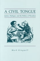 A Civil Tongue: Justice, Dialogue, and the Politics of Pluralism by Mark Kingwell