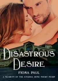 Disastrous Desire: a Secrets of the Eternal Rose short story
