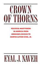 Crown of Thorns: Political Martyrdom in America From Abraham Lincoln to Martin Luther King, Jr. by Eyal J. Naveh