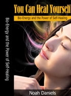 You Can Heal Yourself: Bio-Energy and the Power of Self-Healing by Noah Daniels