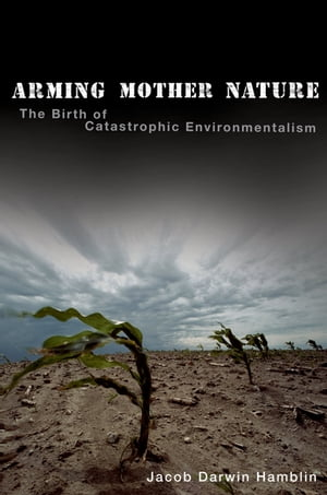 Arming Mother Nature The Birth of Catastrophic Environmentalism
