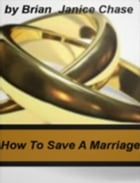How To Save A Marriage by Brian S. Chase & Janice P. Chase